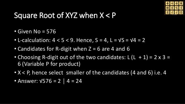 Square Root of XYZ when X < P • Given No = 576 • L-calculation: 4 < 5 < 9. Hence, S = 4, L = √S = √4 = 2 • Candidates for ...