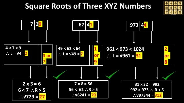 Square Roots of Three XYZ Numbers 7 29 4 < 7 < 9  L = √4= 2 3 or 7 2 x 3 = 6 6 < 7 R > 5 √729 = 27 62 41 49 < 62 < 64 ...