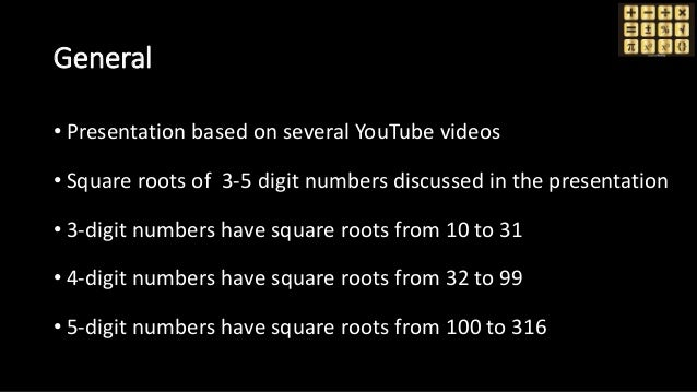 General • Presentation based on several YouTube videos • Square roots of 3-5 digit numbers discussed in the presentation •...