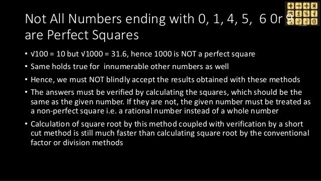 Not All Numbers ending with 0, 1, 4, 5, 6 0r 9 are Perfect Squares • √100 = 10 but √1000 = 31.6, hence 1000 is NOT a perfe...
