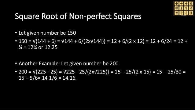 Square Root of Non-perfect Squares • Let given number be 150 • 150 = √{144 + 6) = √144 + 6/(2x√144)} = 12 + 6/(2 x 12) = 1...
