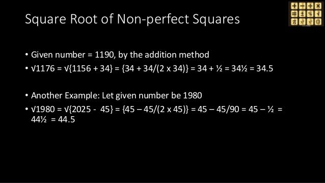 Square Root of Non-perfect Squares • Given number = 1190, by the addition method • √1176 = √{1156 + 34} = {34 + 34/(2 x 34...