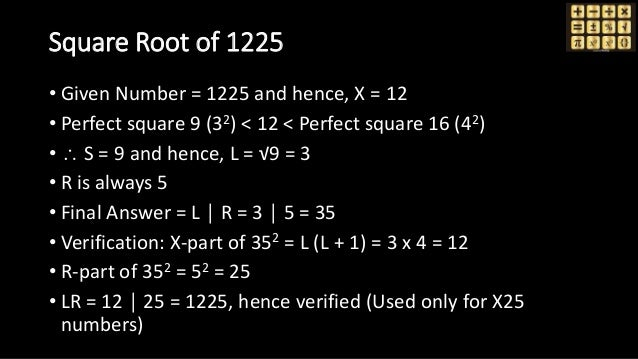 Square Root of 1225 • Given Number = 1225 and hence, X = 12 • Perfect square 9 (32) < 12 < Perfect square 16 (42) •  S = ...