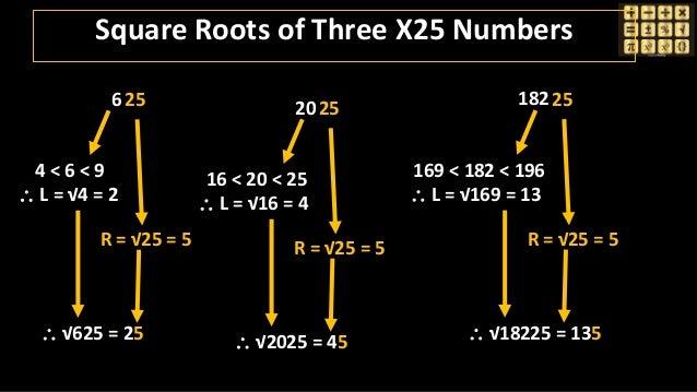 625 4 < 6 < 9  L = √4 = 2 R = √25 = 5  √625 = 25 18225 169 < 182 < 196  L = √169 = 13 R = √25 = 5  √18225 = 135 2025 1...