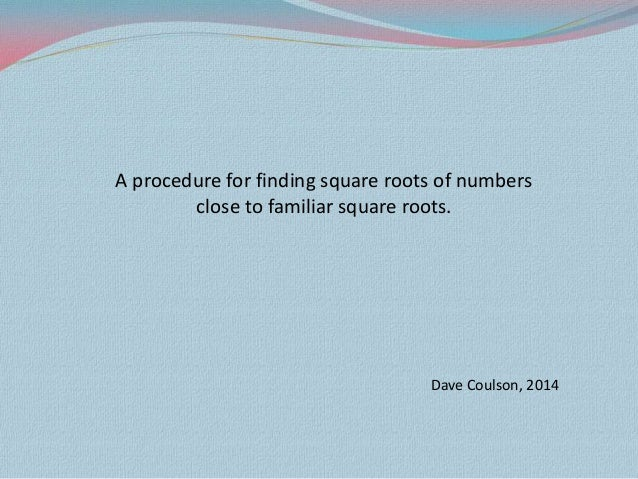 A procedure for finding square roots of numbers close to familiar square roots. Dave Coulson, 2014