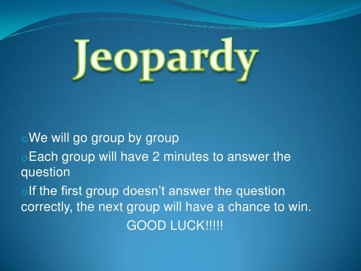 oWe will go group by group oEach group will have 2 minutes to answer the question oIf the first group doesn't answer the q...