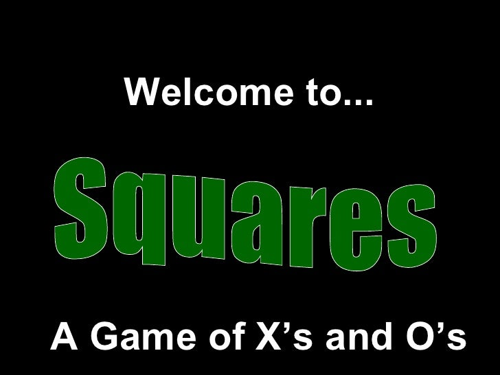 Squares Welcome to... A Game of X's and O's