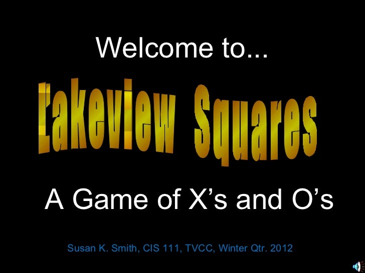 Welcome to...A Game of X's and O's Susan K. Smith, CIS 111, TVCC, Winter Qtr. 2012