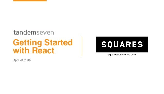 ©2015 T7 October 13, 2015 April 28, 2016 Getting Started with React squaresconference.com
