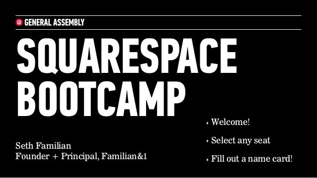Seth Familian Founder + Principal, Familian&1 SQUARESPACE BOOTCAMP ‣ Welcome! ‣ Select any seat ‣ Fill out a name card!