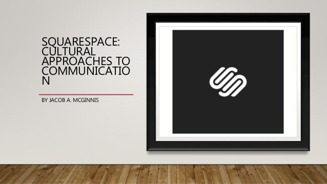 SQUARESPACE: CULTURAL APPROACHES TO COMMUNICATIO N BY JACOB A. MCGINNIS