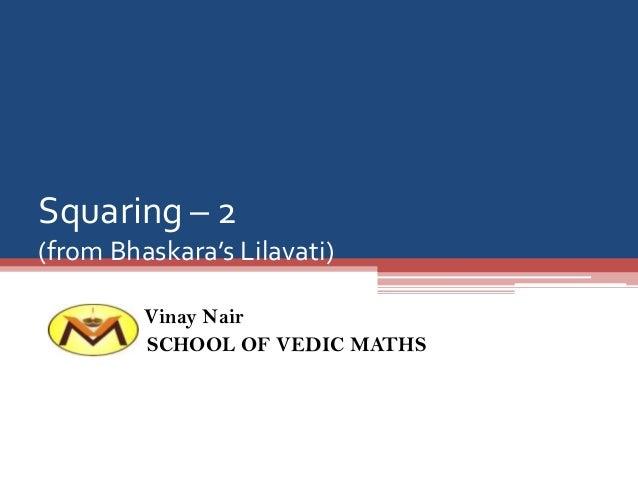Squaring – 2 (from Bhaskara's Lilavati) Vinay Nair SCHOOL OF VEDIC MATHS