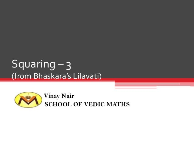 Squaring – 3 (from Bhaskara's Lilavati) Vinay Nair SCHOOL OF VEDIC MATHS