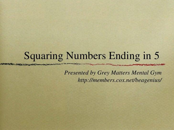 Squaring Numbers Ending in 5 <ul><li>Presented by Grey Matters Mental Gym </li></ul><ul><li>http://members.cox.net/beageni...