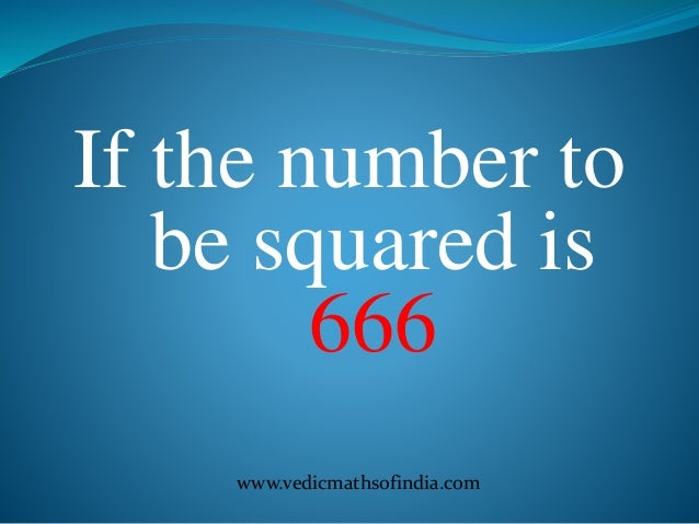 www.vedicmathsofindia.com If the number to be squared is 666