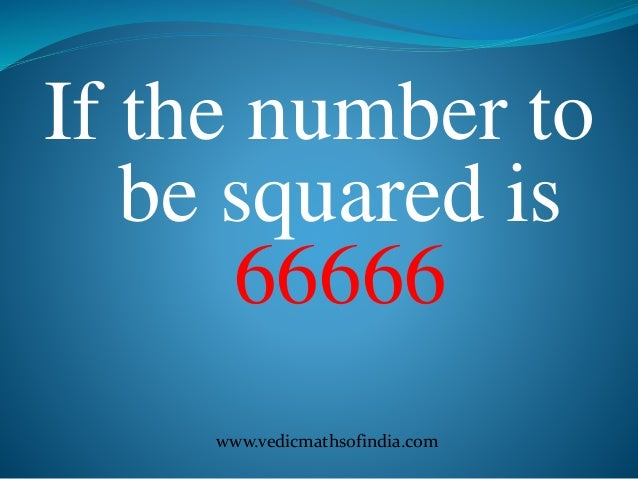 www.vedicmathsofindia.com If the number to be squared is 66666