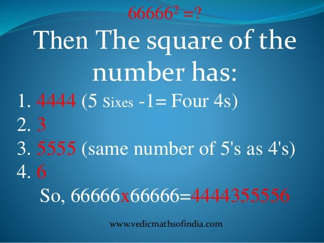 www.vedicmathsofindia.com 666662 =? Then The square of the number has: 1. 4444 (5 Sixes -1= Four 4s) 2. 3 3. 5555 (same nu...