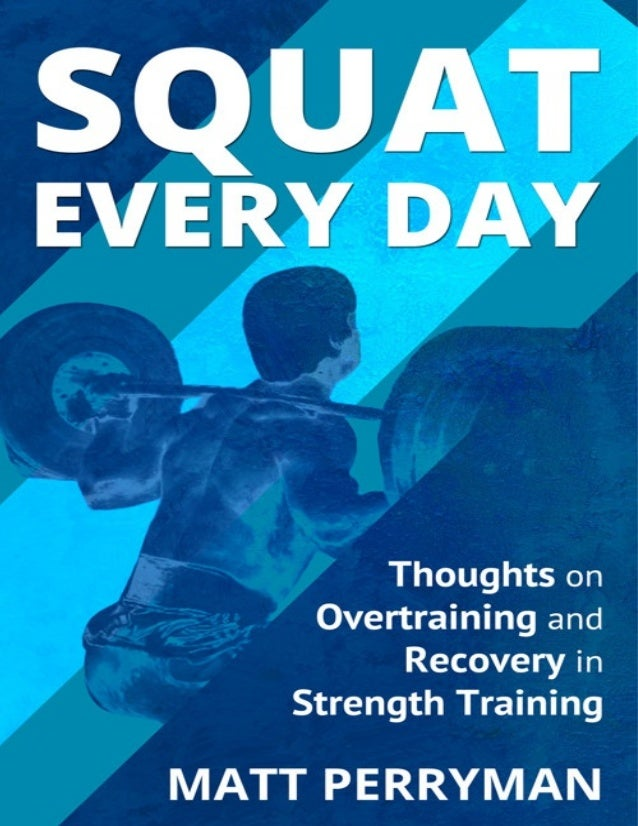 Squat Every Day Thoughts on Overtraining and Recovery in Strength Training by Matt Perryman