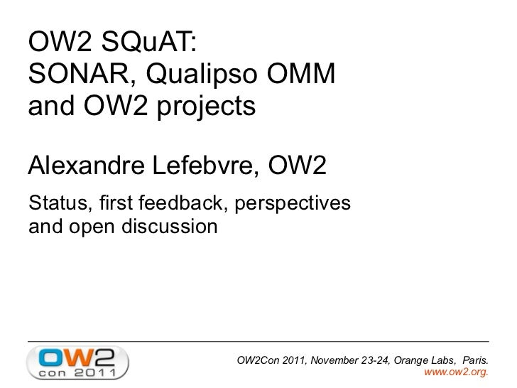 OW2 SQuAT:SONAR, Qualipso OMMand OW2 projectsAlexandre Lefebvre, OW2Status, first feedback, perspectivesand open discussio...