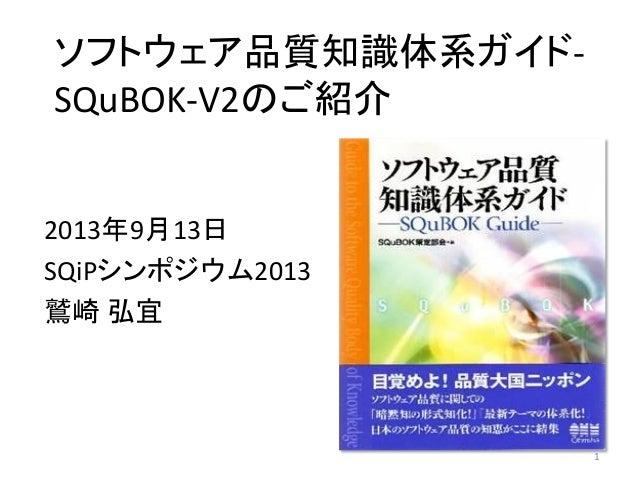 1 ソフトウェア品質知識体系ガイド- SQuBOK-V2のご紹介 2013年9月13日 SQiPシンポジウム2013 鷲崎 弘宜