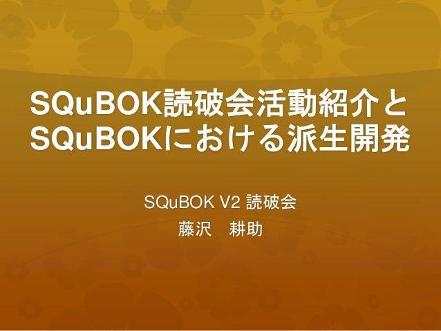 SQuBOK読破会活動紹介と SQuBOKにおける派生開発 SQuBOK V2 読破会 藤沢 耕助