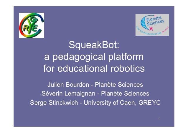 1 SqueakBot: a pedagogical platform for educational robotics Julien Bourdon - Planète Sciences Séverin Lemaignan - Planète...