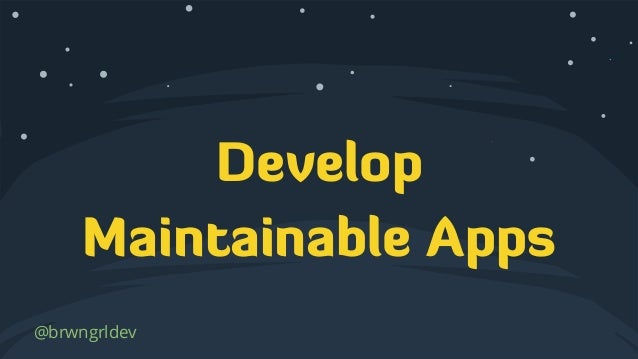 Develop Maintainable Apps @brwngrldev