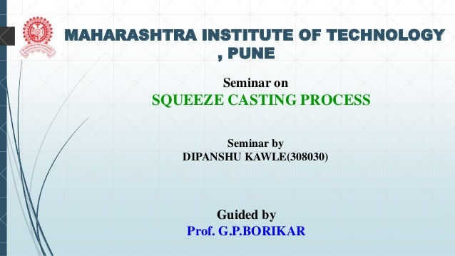 1 MAHARASHTRA INSTITUTE OF TECHNOLOGY , PUNE Seminar on SQUEEZE CASTING PROCESS Seminar by DIPANSHU KAWLE(308030) Guided b...