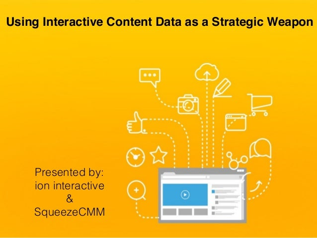 Using Interactive Content Data as a Strategic Weapon Presented by: ion interactive & SqueezeCMM