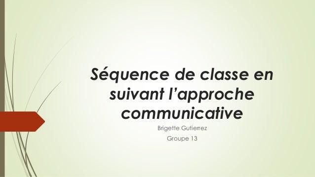 Séquence de classe en suivant l'approche communicative Brigette Gutierrez Groupe 13