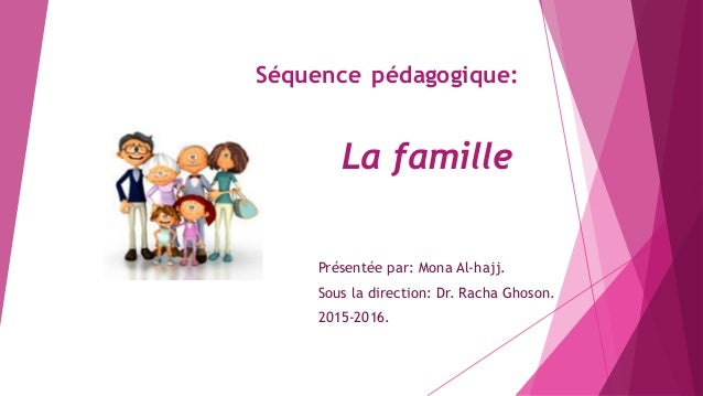 Séquence pédagogique: La famille Présentée par: Mona Al-hajj. Sous la direction: Dr. Racha Ghoson. 2015-2016.