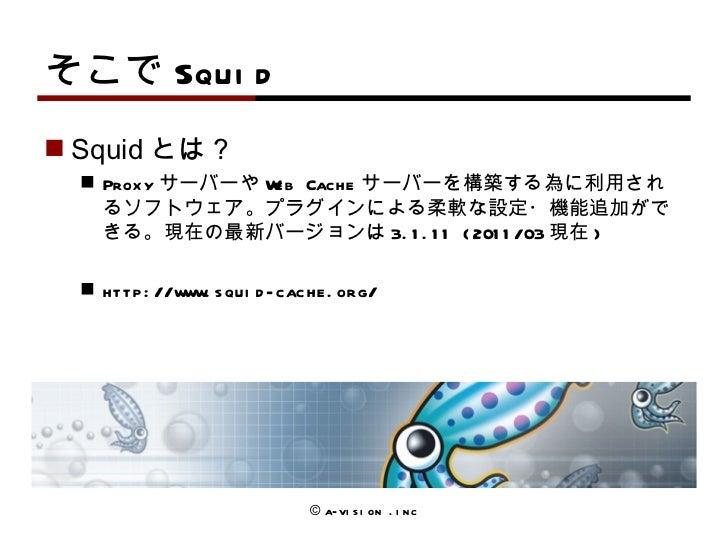 そこで Squid <ul><li>Squid とは? </li></ul><ul><ul><li>Proxy サーバーや Web Cache サーバーを構築する為に利用されるソフトウェア。 プラグインによ る 柔軟な設定・機能追加ができる 。...