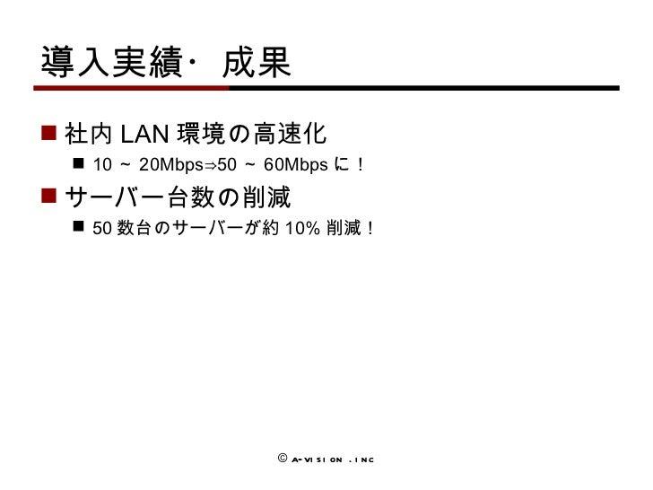 導入実績・成果 <ul><li>社内 LAN 環境の高速化 </li></ul><ul><ul><li>10 ~ 20Mbps⇒50 ~ 60Mbps に! </li></ul></ul><ul><li>サーバー台数の 削減 </li></ul...