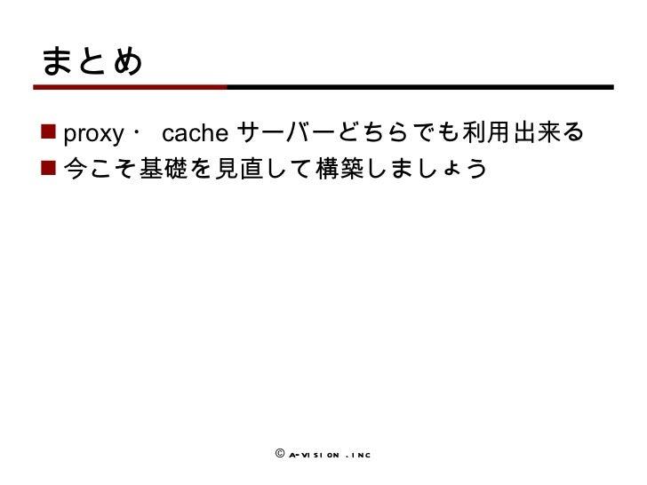 まとめ <ul><li>proxy ・ cache サーバーどちらでも利用出来る </li></ul><ul><li>今こそ基礎を見直して構築しましょう </li></ul>© a-vision .inc