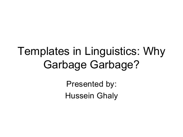 Templates in Linguistics: Why Garbage Garbage? Presented by: Hussein Ghaly