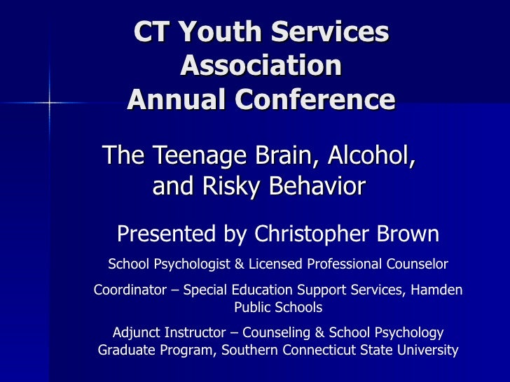 CT Youth Services Association Annual Conference The Teenage Brain, Alcohol, and Risky Behavior Presented by Christopher Br...