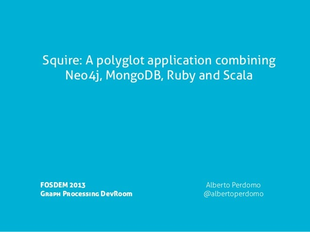 Squire: A polyglot application combining   Neo4j, MongoDB, Ruby and ScalaFOSDEM 2013                Alberto PerdomoGraph P...