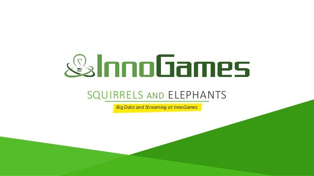 SQUIRRELS AND ELEPHANTS Big Data and Streaming at InnoGames