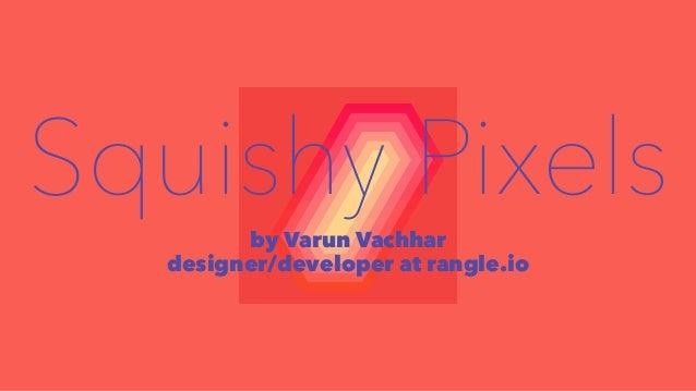 Squishy Pixels  by Varun Vachhar  designer/developer at rangle.io
