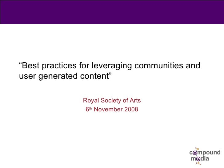 """ Best practices for leveraging communities and user generated content"" Royal Society of Arts 6 th  November 2008"