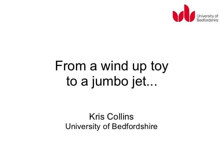 From a wind up toy  to a jumbo jet...       Kris Collins University of Bedfordshire
