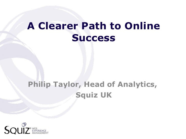 A Clearer Path to Online Success Philip Taylor, Head of Analytics,  Squiz UK