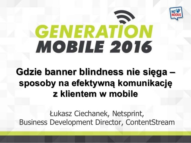 Gdzie banner blindness nie sięga – sposoby na efektywną komunikację z klientem w mobile Łukasz Ciechanek, Netsprint, Busin...