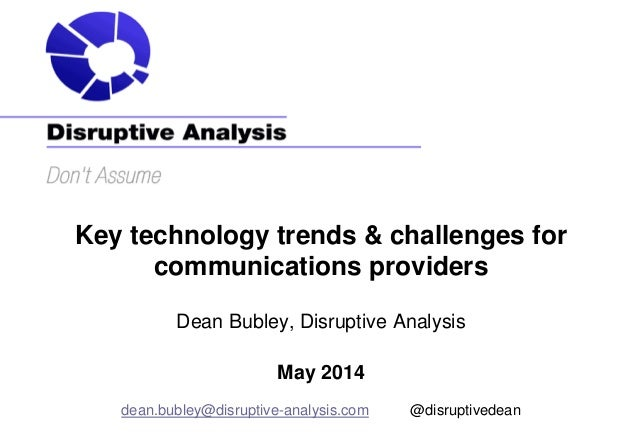 Key technology trends & challenges for communications providers Dean Bubley, Disruptive Analysis May 2014 dean.bubley@disr...