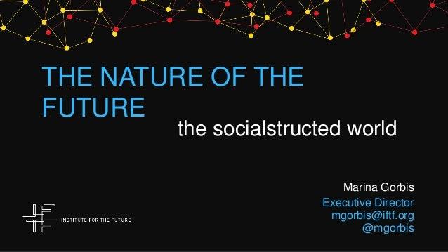 THE NATURE OF THEFUTUREthe socialstructed worldMarina GorbisExecutive Directormgorbis@iftf.org@mgorbis