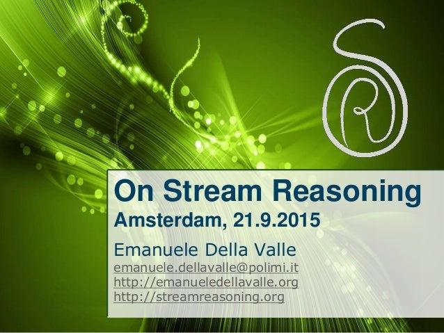On Stream Reasoning Amsterdam, 21.9.2015 Emanuele Della Valle emanuele.dellavalle@polimi.it http://emanueledellavalle.org ...