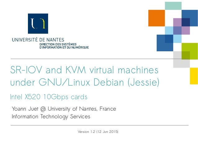 SR-IOV and KVM virtual machines under GNU/Linux Debian (Jessie) Intel X520 10Gbps cards Yoann Juet @ University of Nantes,...