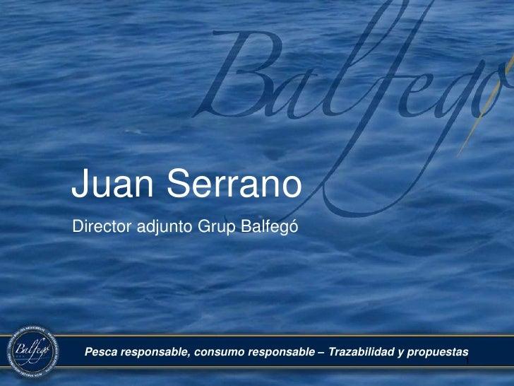 Juan Serrano<br />Director adjunto Grup Balfegó<br />Pesca responsable, consumo responsable – Trazabilidad y propuestas<br...