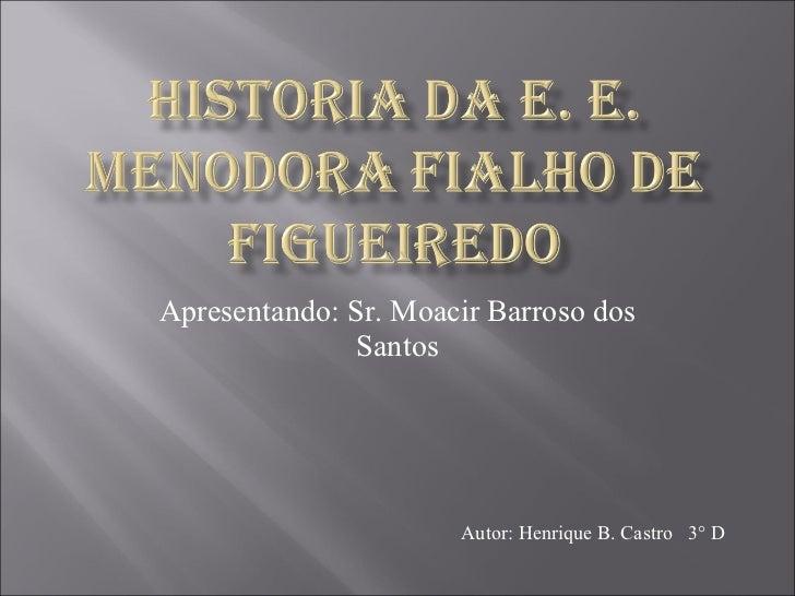 Apresentando: Sr. Moacir Barroso dos Santos Autor: Henrique B. Castro  3° D
