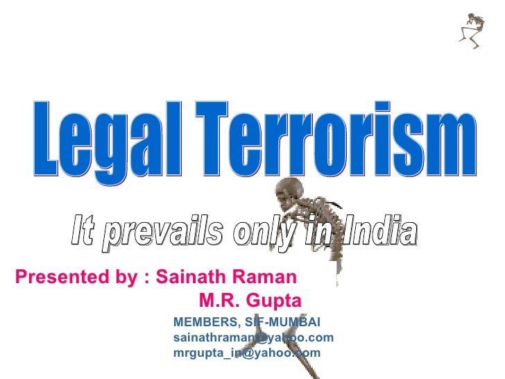Presented by : Sainath Raman    M.R. Gupta Legal Terrorism It prevails only in India MEMBERS, SIF-MUMBAI [email_address] [...